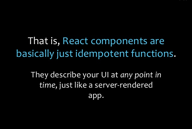 That is, React components are basically just idempotent functions. They describe your UI at any point in time, just like a server-rendered app.